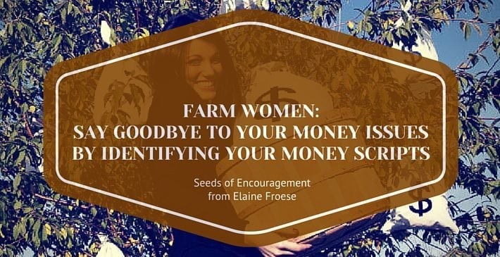 Farm Women Say Goodbye to Money Issues by Identifying Your Money Scripts